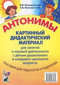 Антонимы. Картинный дидактический материал для занятий и игровой деятельности с детьми старшего дошкольного и младшего школьного возраста