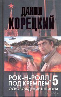 Рок-н-ролл под Кремлем. Книга 5. Освобождение шпиона. Данил Корецкий