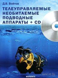 Телеуправляемые необитаемые подводные аппараты (+ CD). Дмитрий Войтов