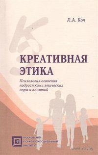 Креативная этика. Психология освоения подростками этических норм и понятий. Людмила Коч