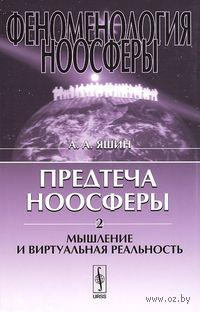 Феноменология ноосферы. Предтеча ноосферы. Часть 2. Мышление и виртуальная реальность. Алексей  Яшин