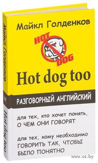 Hot dog too. Разговорный английский. Михаил Голденков