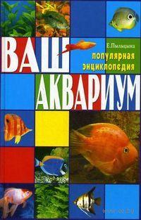 Ваш аквариум. Популярная энциклопедия. Елена Пыльцына