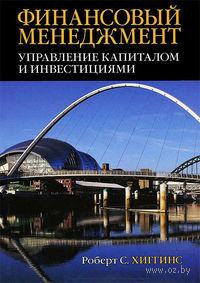 Финансовый менеджмент: управление капиталом и инвестициями. Роберт Хиггинз