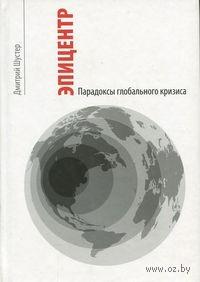 Эпицентр. Парадоксы глобального кризиса. Дмитрий Шустер