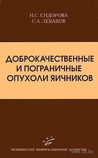 Доброкачественные и пограничные опухоли яичников. Ираида Сидорова, Сергей Леваков