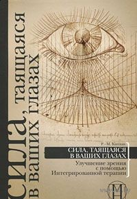 Сила, таящаяся в ваших глазах. Улучшение зрения с помощью Интегрированной терапии. Роберт-Майкл Каплан