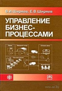 Управление бизнес-процессами. Владимир Ширяев, Евгений Ширяев