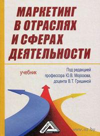Маркетинг в отраслях и сферах деятельности. Ю. Морозов, В. Гришина