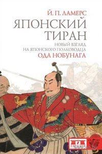 Японский тиран. Новый взгляд на японского полководца Ода Нобунага. Й. Ламерс