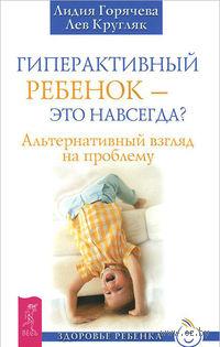 Гиперактивный ребенок - это навсегда?. Лев Кругляк, Лидия Горячева