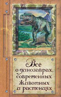 Все о динозаврах, современных животных и растениях. Алексей Целлариус