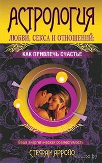 Астрология любви, секса и отношений. Как привлечь счастье. Стефан Арройо