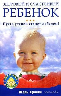 Здоровый и счастливый ребенок. Пусть утенок станет лебедем!. Игорь Афонин