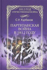 Партизанская война в 1812 году. С. Курбанов