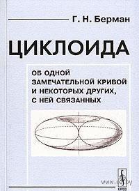 Циклоида. Об одной замечательной кривой и некоторых других, с ней связанных. Георгий  Берман