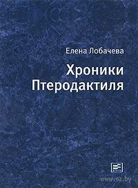 Хроники Птеродактиля. Елена Лобачева