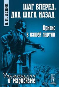Шаг вперед, два шага назад. Кризис в нашей партии. Владимир Ленин