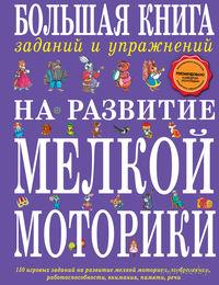 Большая книга заданий и упражнений на развитие мелкой моторики. Татьяна Ткаченко