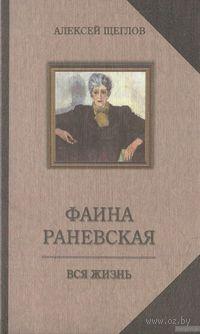 Фаина Раневская. Вся жизнь. А. Щеглов