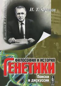 Философия и история генетики. Поиски и дискуссии. Иван Фролов