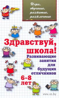 Здравствуй, школа! Развивающие занятия для будущих отличников. 6-8 лет. Людмила Мищенкова