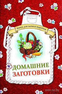 Домашние заготовки. Книга для записи рецептов