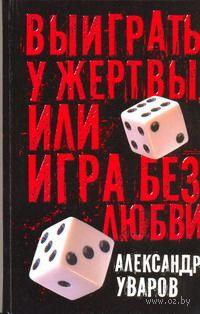 Выиграть у жертвы, или Игра без любви. Александр Уваров