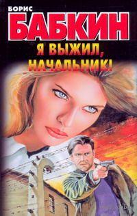 Я выжил, начальник!. Борис Бабкин