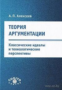 Теория аргументации. Классические идеалы и технологические перспективы. Александр Алексеев