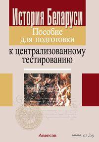 История Беларуси. Пособие для подготовки к централизованному тестированию