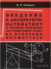 Введение в дискретную математику и теорию решения экстремальных задач на конечных множествах. К. Рыбников