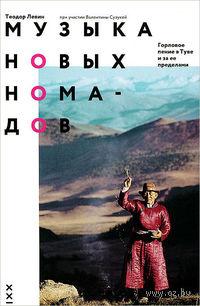 Музыка новых номадов. Горловое пение в Туве и за ее пределами. Теодор Левин