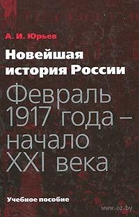 Новейшая история России. Февраль 1917 года - начало XXI века. А. Юрьев