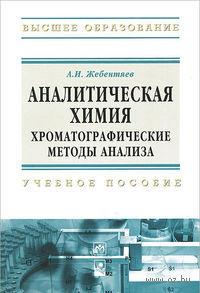 Аналитическая химия. Хроматографические методы анализа. А. Жебентяев