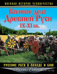 Военное дело Древней Руси IX - XI вв. Русские рати в походе и бою