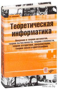 Теоретическая информатика. Введение в теорию автоматов, теорию вычислимости, теорию сложности, теорию алгоритмов, рандомизацию, теорию связи и криптографию. Ю. Громкович