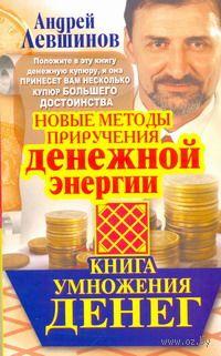 Книга умножения денег. Новые методы приручения денежной энергии. Андрей Левшинов