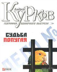 Судьба попугая. Андрей Курков
