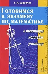 Готовимся к экзамену по математике в техникум, колледж, училище. Сергей Барвенов