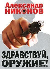 Здравствуй, оружие! Презумпция здравого смысла (мягкая обложка). Александр Никонов