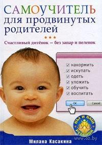 Самоучитель для продвинутых родителей. Счастливый дитенок - без запар и пеленок. Милана Касакина