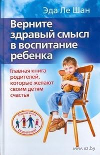 Верните здравый смысл в воспитание ребенка. Главная книга родителей, которые желают своим детям счастья. Эда Ле Шан