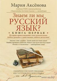 Знаем ли мы русский язык? (книга первая). Мария Аксенова