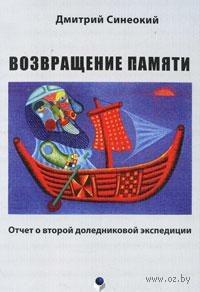 Возвращение памяти. Отчет о второй доледниковой экспедиции. Дмитрий Синеокий