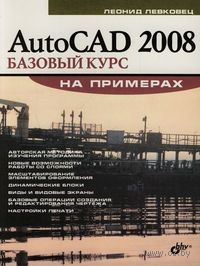 AutoCAD 2008. Базовый курс на примерах. Л. Левковец