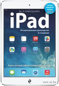 iPad. Исчерпывающее руководство. Дж. Байерсдорфер