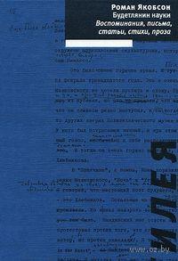 Будетлянин науки. Воспоминания, письма, статьи, стихи, проза. Роман Якобсон