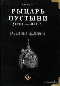 Рыцарь пустыни. Халид ибн ал-Валид. Крушение империй. А. Акрам