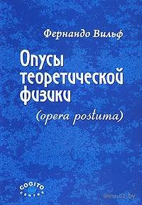 Опусы теоретической физики (opera postuma). Фернандо Вильф